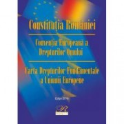 Constitutia Romaniei. Conventia Europeana a Drepturilor Omului. Carta Drepturilor Fundamentale a Uniunii Europene