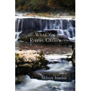 What the Rivers Gather: Selected Poems, Paperback/Milton S. Jordan
