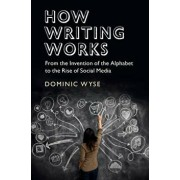 How Writing Works: From the Invention of the Alphabet to the Rise of Social Media, Paperback/Dominic Wyse