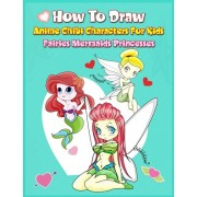 How to Draw Anime Chibi Characters for Kids (Fairies, Mermaids, Princesses): Easy Techniques Step-by-Step Drawing and Activity Book for Children to Le, Paperback/John Boonpunya