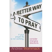 A Better Way to Pray: If Your Prayer Life Is Not Working, Consider Changing Directions, Paperback/Andrew Wommack
