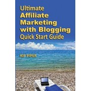 Ultimate Affiliate Marketing with Blogging Quick Start Guide: The How to Program for Beginners and Dummies on the Web, Paperback/Kip Piper