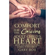 Comfort for the Grieving Adult Child's Heart: Hope and Healing After Losing Your Parent, Paperback/Gary Roe