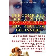 The Complete Dog & Puppy How to Guide for Kids, Adults & Beginners: A Revolutionary Book That Covers Dog Behaviors, Obedience, Training, Potty, Commun, Paperback/Abigail Strauss