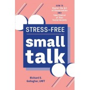 Stress-Free Small Talk: How to Master the Art of Conversation and Take Control of Your Social Anxiety, Paperback/Richard S., Lmft Gallagher