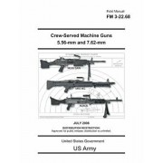 Field Manual FM 3-22.68 Crew-Served Machine Guns 5.56-mm and 7.62-mm July 2006, Paperback/United States Government Us Army