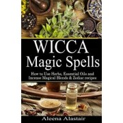 Wicca Magic Spells: How to Use Herbs, Essential Oils and Incense Magical Blends & Zodiac Recipes, Paperback/Aleena Alastair