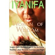 Iyanifa Woman of Wisdom: Insights from the Priestesses of the Ifa Orisha Tradition, Their Stories and Plight for the Divine Feminine, Paperback/Ayele Fa'se'guntunde' Kumari Ph. D.