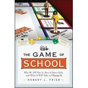 The Game of School: Why We All Play It, How It Hurts Kids, and What It Will Take to Change It, Paperback/Robert L. Fried