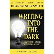 Writing Into the Dark: How to Write a Novel Without an Outline, Paperback/Dean Wesley Smith