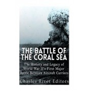 The Battle of the Coral Sea: The History and Legacy of World War II's First Major Battle Between Aircraft Carriers, Paperback/Charles River Editors