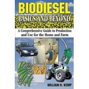 Biodiesel Basics and Beyond: A Comprehensive Guide to Production and Use for the Home and Farm, Paperback/MR William H. Kemp