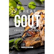Great Gout Friendly Recipes: A Helpful, Healthy Cookbook of Anti-Inflammatory Dishes!, Paperback/Thomas Kelly