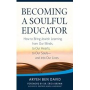 Becoming a Soulful Educator: How to Bring Jewish Learning from Our Minds, to Our Hearts, to Our Souls--And Into Our Lives, Paperback/Rabbi Aryeh Ben David
