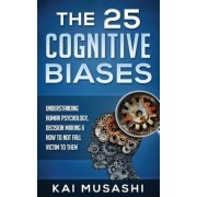The 25 Cognitive Biases: Understanding Human Psychology, Decision Making & How to Not Fall Victim to Them, Paperback