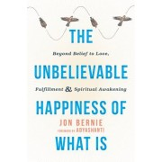 The Unbelievable Happiness of What Is: Beyond Belief to Love, Fulfillment, and Spiritual Awakening, Paperback