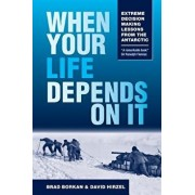 When Your Life Depends on It: Extreme Decision Making Lessons from the Antarctic, Paperback/Brad Borkan