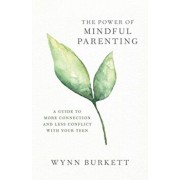 The Power of Mindful Parenting: A Guide to More Connection and Less Conflict with Your Teen, Paperback/Wynn Burkett