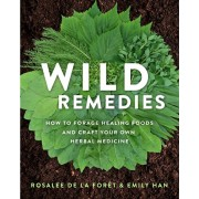 Wild Remedies: How to Forage Healing Foods and Craft Your Own Herbal Medicine, Paperback/Rosalee de la Fort