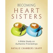 Becoming Heart Sisters - Women's Bible Study Participant Workbook: A Bible Study on Authentic Friendships, Paperback