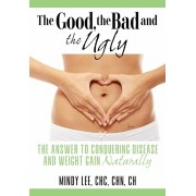 The Good, the Bad and the Ugly: The Answer to Conquering Disease and Weight Gain Naturally, Paperback/Chc Chn Ch Mindy Lee
