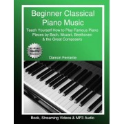 Beginner Classical Piano Music: Teach Yourself How to Play Famous Piano Pieces by Bach, Mozart, Beethoven & the Great Composers (Book, Streaming Video, Paperback