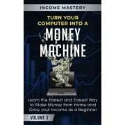 Turn Your Computer Into a Money Machine: Learn the Fastest and Easiest Way to Make Money From Home and Grow Your Income as a Beginner Volume 3, Paperback/Income Mastery