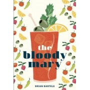 The Bloody Mary: The Lore and Legend of a Cocktail Classic, with Recipes for Brunch and Beyond, Hardcover