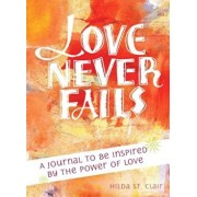 Love Never Fails: A Journal to Be Inspired by the Power of Love, Paperback/Hilda St Clair