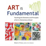 Art Is Fundamental: Teaching the Elements and Principles of Art in Elementary School, Paperback