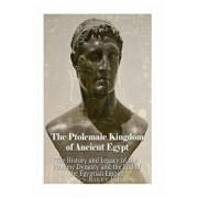 The Ptolemaic Kingdom of Ancient Egypt: The History and Legacy of the Ptolemy Dynasty and the End of the Egyptian Empire, Paperback/Charles River Editors