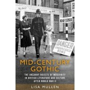 Mid-century gothic: The uncanny objects of modernity in British literature and culture after the Second World War, Hardcover/Lisa Mullen