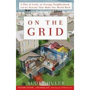 On the Grid: A Plot of Land, an Average Neighborhood, and the Systems That Make Our World Work, Paperback/Scott Huler