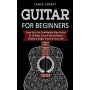 Guitar for Beginners: How You Can Confidently Play Guitar in 10 Days, Even If You've Never Played a Single Chord in Your Life, Paperback/Lance Voight