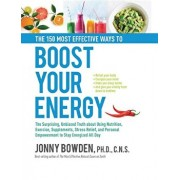 The 150 Most Effective Ways to Boost Your Energy: The Surprising, Unbiased Truth about Using Nutrition, Exercise, Supplements, Stress Relief, and Pers, Hardcover/Jonny Bowden