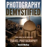 Photography Demystified: Your Guide to the World of Travel Photography, Paperback/David McKay