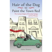 Hair of the Dog to Paint the Town Red: The Curious Origins of Everyday Sayings and Fun Phrases, Paperback