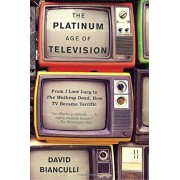 The Platinum Age of Television: From I Love Lucy to the Walking Dead, How TV Became Terrific, Paperback