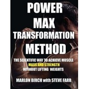 Power Max Transformation Method: The Scientific Way to Achieve Muscle Mass and Strength without Lifting Weights, Paperback/Marlon Birch
