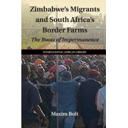 Zimbabwe's Migrants and South Africa's Border Farms. The Roots of Impermanence, Paperback/Maxim Bolt