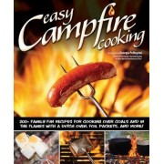 Easy Campfire Cooking: 200+ Family Fun Recipes for Cooking Over Coals and in the Flames with a Dutch Oven, Foil Packets, and More!, Paperback
