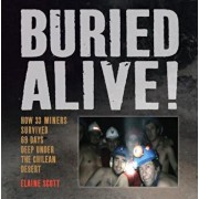 Buried Alive!: How 33 Miners Survived 69 Days Deep Under the Chilean Desert, Hardcover/Elaine Scott