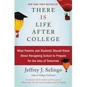 There Is Life After College: What Parents and Students Should Know about Navigating School to Prepare for the Jobs of Tomorrow, Paperback/Jeffrey J. Selingo
