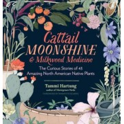 Cattail Moonshine & Milkweed Medicine: The Curious Stories of 43 Amazing North American Native Plants, Hardcover