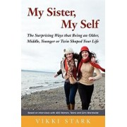 My Sister, My Self: The Surprising Ways That Being an Older, Middle, Younger or Twin Shaped Your Life/Vikki Stark