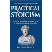 Practical Stoicism: A Step-By-Step Guide to Design a Life of Wisdom, Perseverance and Joy: Ancient Philosophy for Modern Life, Paperback/Nicholas Mayor