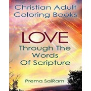 Christian Adult Coloring Books: Love Through the Words of Scripture: A Loving Book of Inspirational Quotes & Color-In Images for Grown-Ups of Faith, Paperback/Prema Sairam