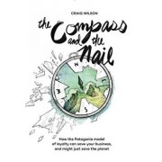 The Compass and the Nail: How the Patagonia Model of Loyalty Can Save Your Business, and Might Just Save the Planet, Paperback/Craig Wilson