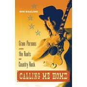 Calling Me Home: Gram Parsons and the Roots of Country Rock, Paperback/Bob Kealing