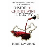 Inside the Chinese Wine Industry: The Past, Present, and Future of Wine in China, Paperback/Loren Mayshark